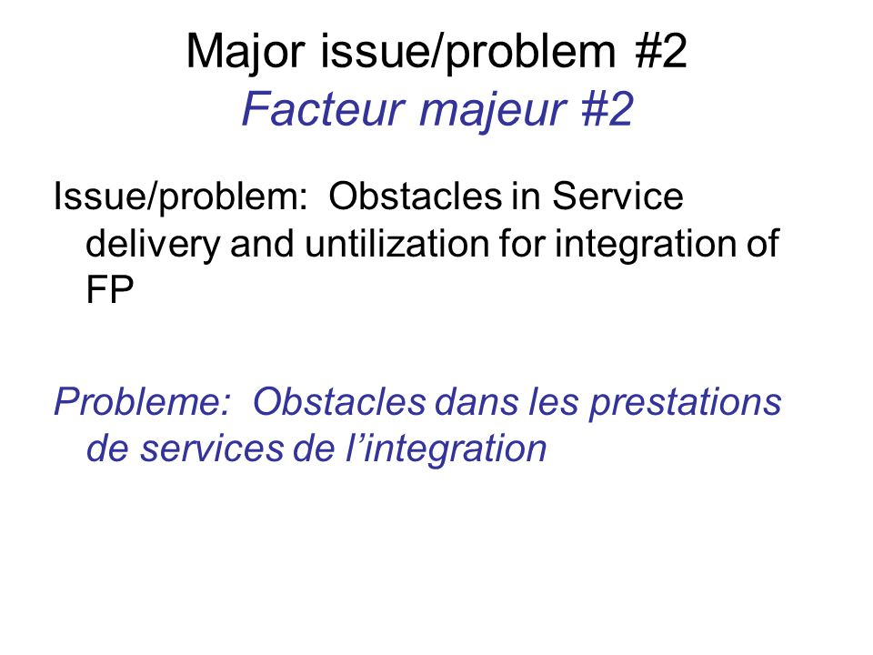 Major issue/problem #2 Facteur majeur #2 Issue/problem: Obstacles in Service delivery and untilization for integration of FP Probleme: Obstacles dans les prestations de services de l'integration