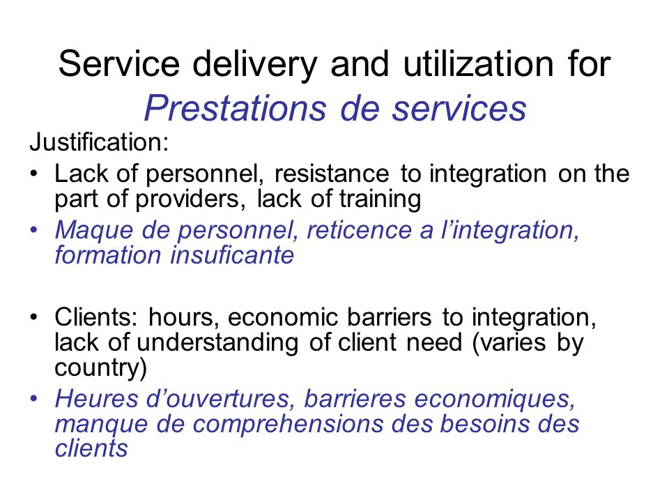 Service delivery and utilization for Prestations de services Justification: Lack of personnel, resistance to integration on the part of providers, lack of training Maque de personnel, reticence a l'integration, formation insuficante Clients: hours, economic barriers to integration, lack of understanding of client need (varies by country) Heures d'ouvertures, barrieres economiques, manque de comprehensions des besoins des clients