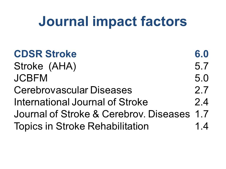 Journal impact factors CDSR Stroke 6.0 Stroke (AHA)5.7 JCBFM5.0 Cerebrovascular Diseases2.7 International Journal of Stroke 2.4 Journal of Stroke & Ce