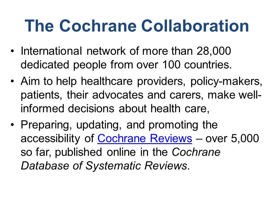 The Cochrane Collaboration International network of more than 28,000 dedicated people from over 100 countries. Aim to help healthcare providers, polic