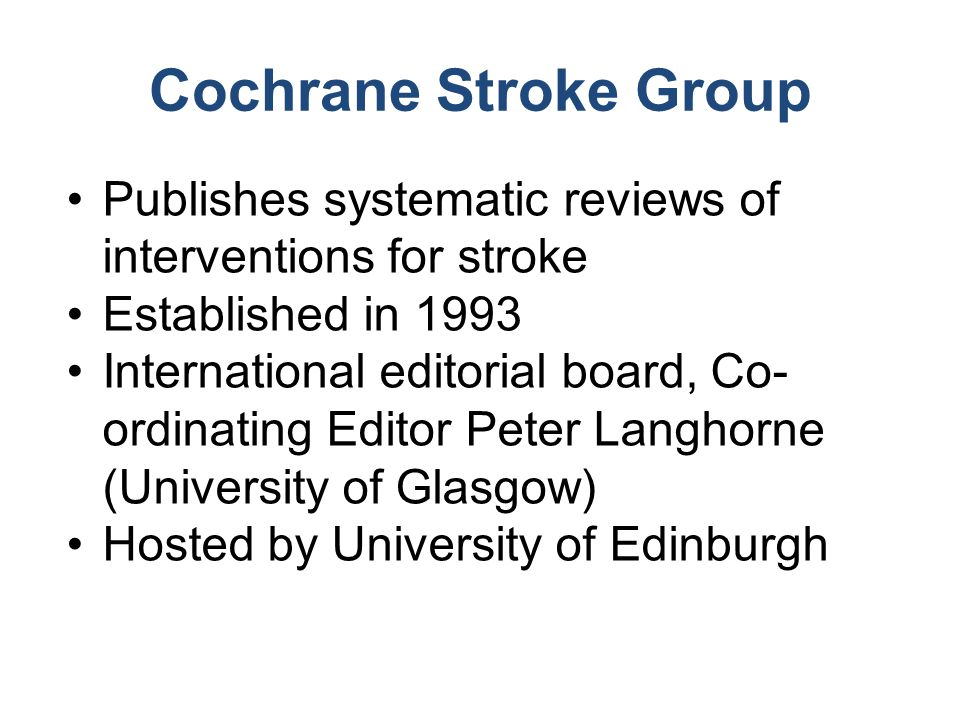 Cochrane Stroke Group Publishes systematic reviews of interventions for stroke Established in 1993 International editorial board, Co- ordinating Edito