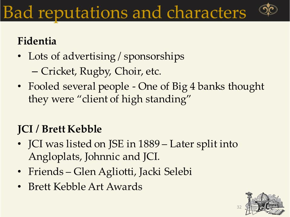 Reputations, brands and integrity Anton Rupert – Believed in solid brands built through Reputation, Advertising, Time / Patience Raymond Ackerman / Pick 'n Pay Christo Wiese / Shoprite & Pep RMBH – Character - Laurie Dippenaar, GT Ferreira, Paul Harris – Brands – Momentum, Outsurance, Discovery, FNB / Firstrand etc 33 It takes time to earn a reputation