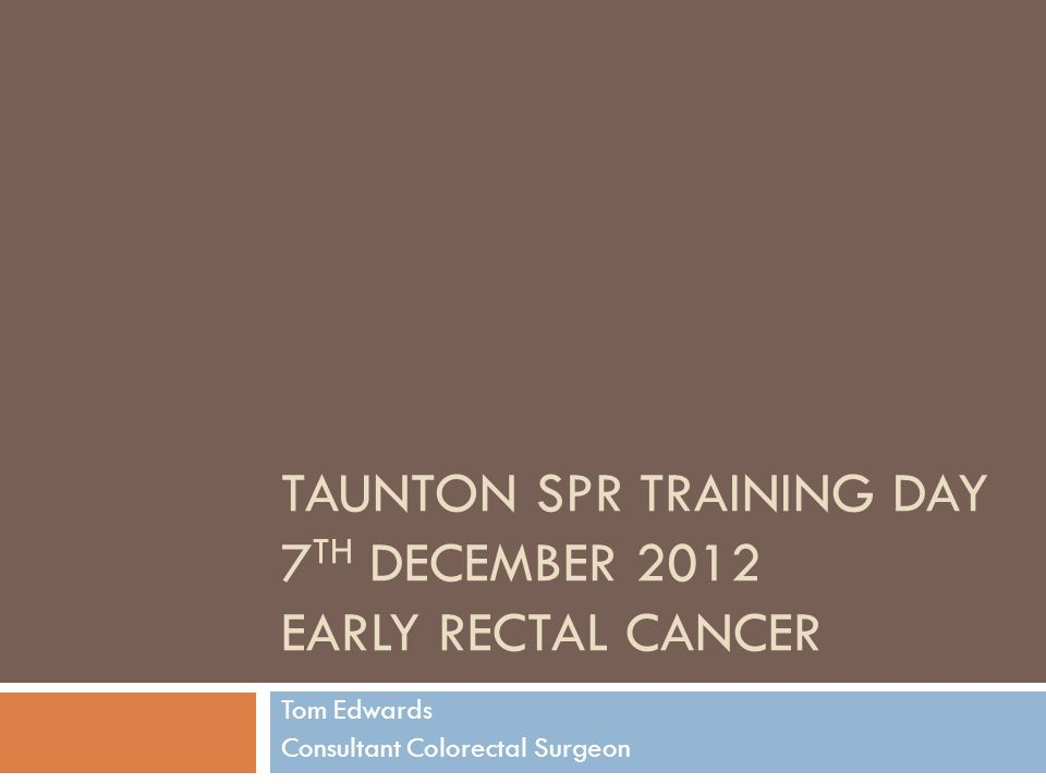 TAUNTON SPR TRAINING DAY 7 TH DECEMBER 2012 EARLY RECTAL CANCER Tom Edwards Consultant Colorectal Surgeon