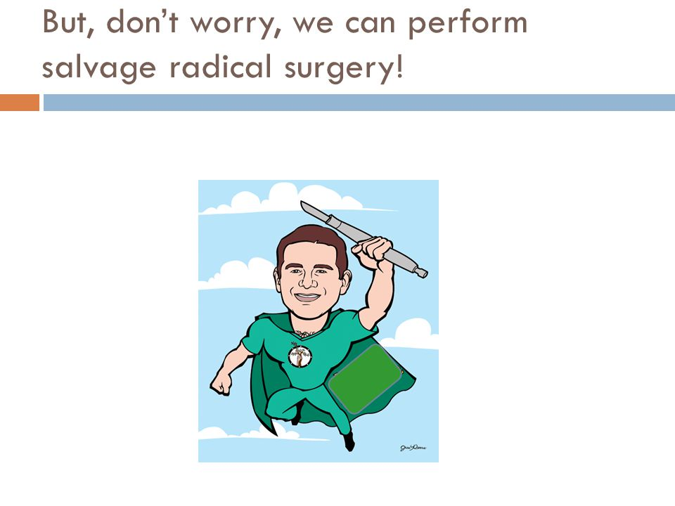 But, don't worry, we can perform salvage radical surgery!