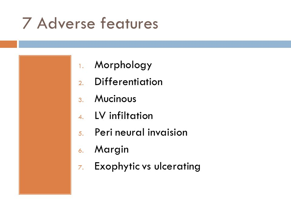 7 Adverse features 1. Morphology 2. Differentiation 3. Mucinous 4. LV infiltation 5. Peri neural invaision 6. Margin 7. Exophytic vs ulcerating