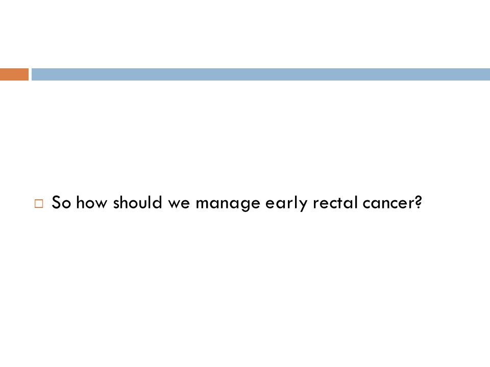  So how should we manage early rectal cancer?