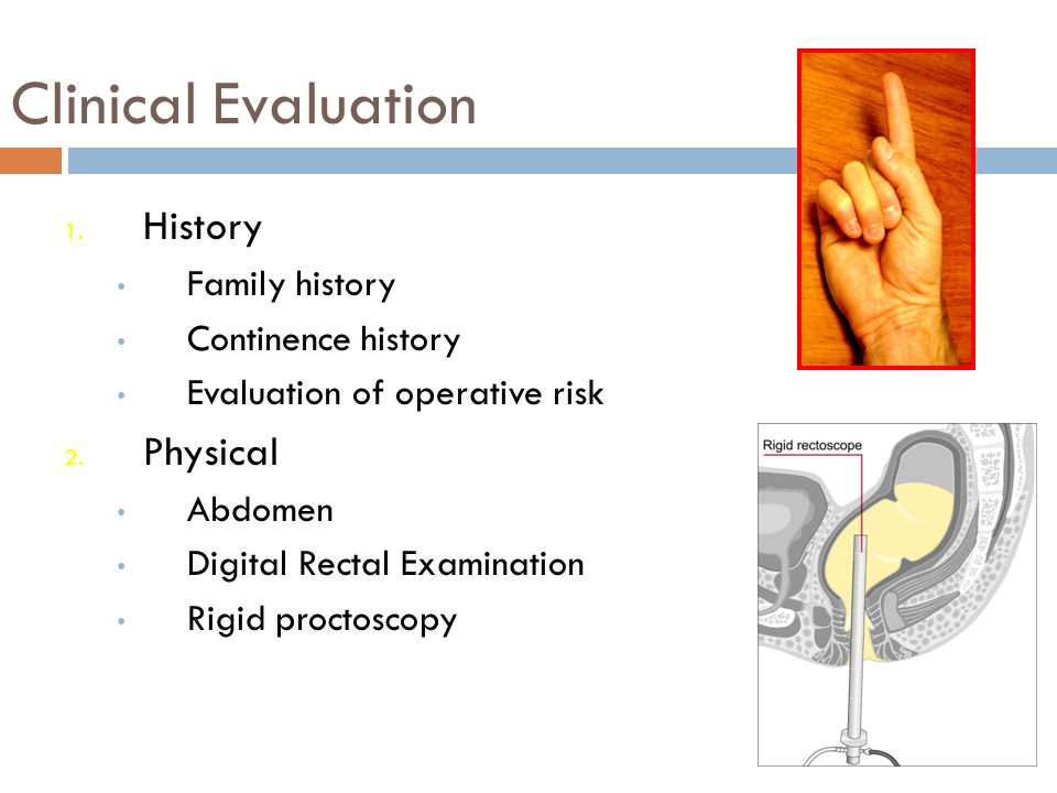 Clinical Evaluation 1. History Family history Continence history Evaluation of operative risk 2. Physical Abdomen Digital Rectal Examination Rigid pro