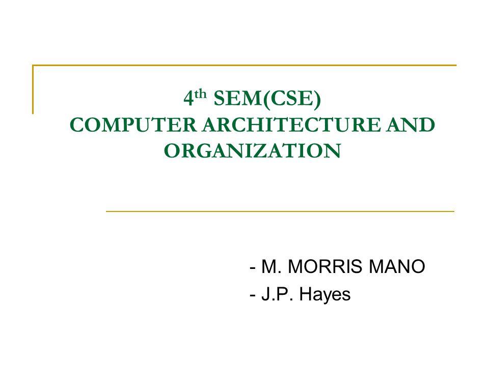 4 th SEM(CSE) COMPUTER ARCHITECTURE AND ORGANIZATION - M. MORRIS MANO - J.P. Hayes