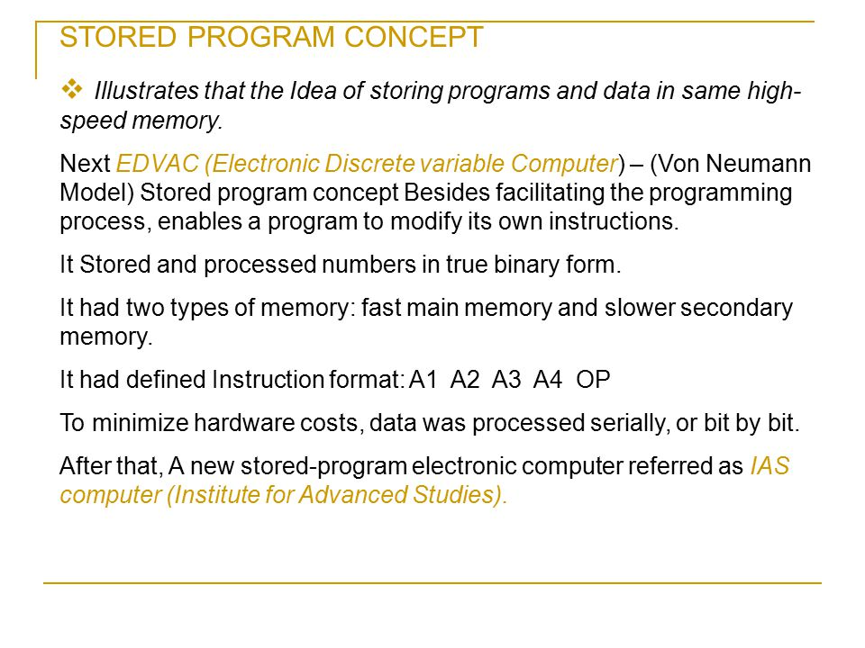STORED PROGRAM CONCEPT  Illustrates that the Idea of storing programs and data in same high- speed memory. Next EDVAC (Electronic Discrete variable C
