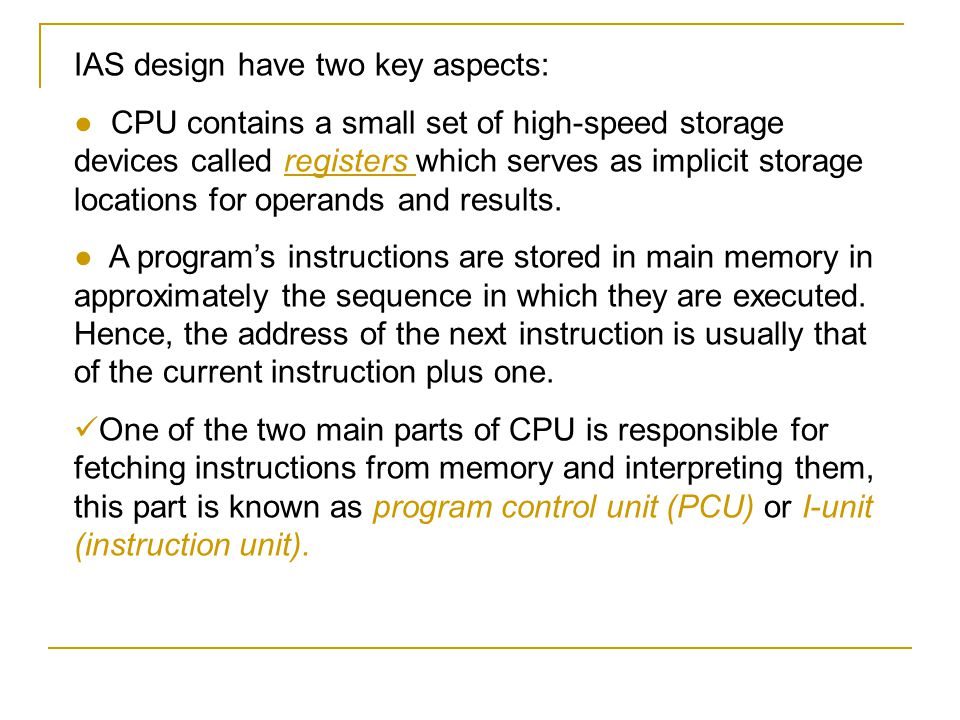 IAS design have two key aspects: ● CPU contains a small set of high-speed storage devices called registers which serves as implicit storage locations