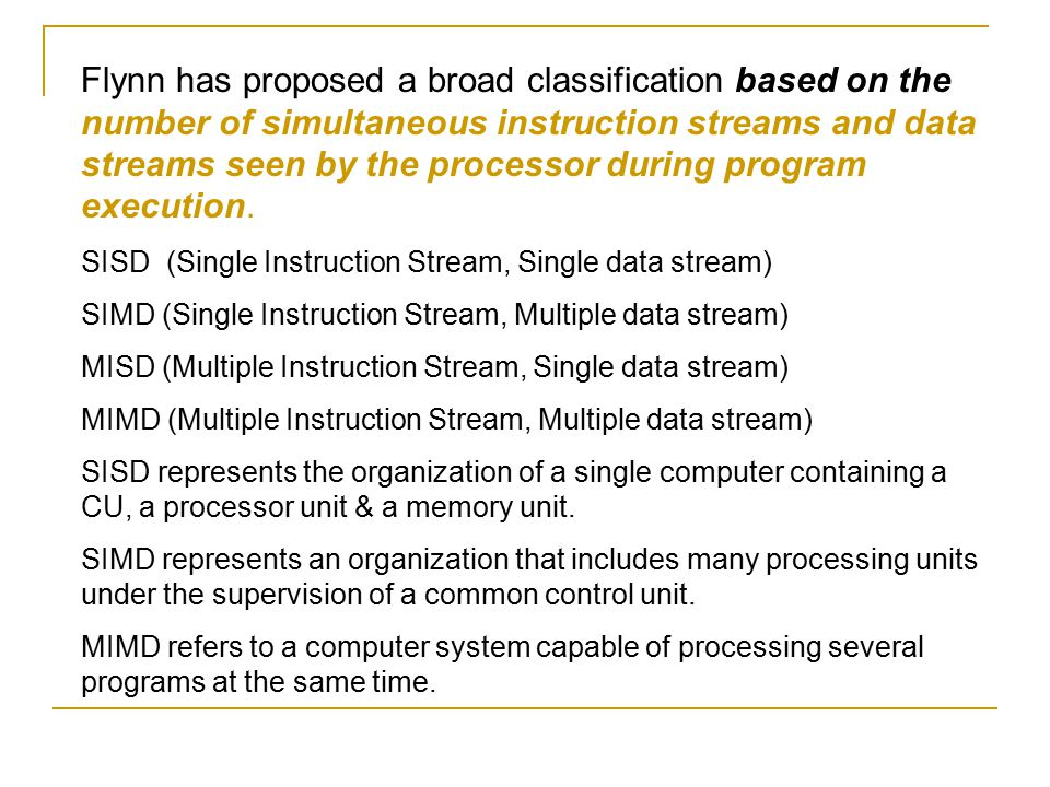Flynn has proposed a broad classification based on the number of simultaneous instruction streams and data streams seen by the processor during progra