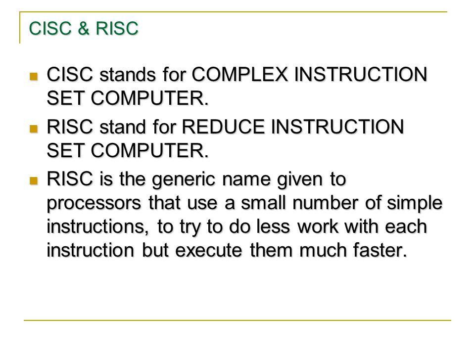 CISC & RISC CISC stands for COMPLEX INSTRUCTION SET COMPUTER. CISC stands for COMPLEX INSTRUCTION SET COMPUTER. RISC stand for REDUCE INSTRUCTION SET