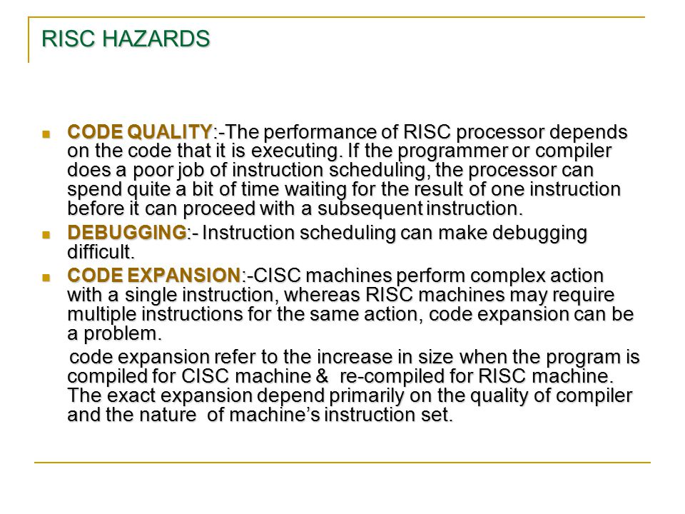 RISC HAZARDS CODE QUALITY :-The performance of RISC processor depends on the code that it is executing. If the programmer or compiler does a poor job