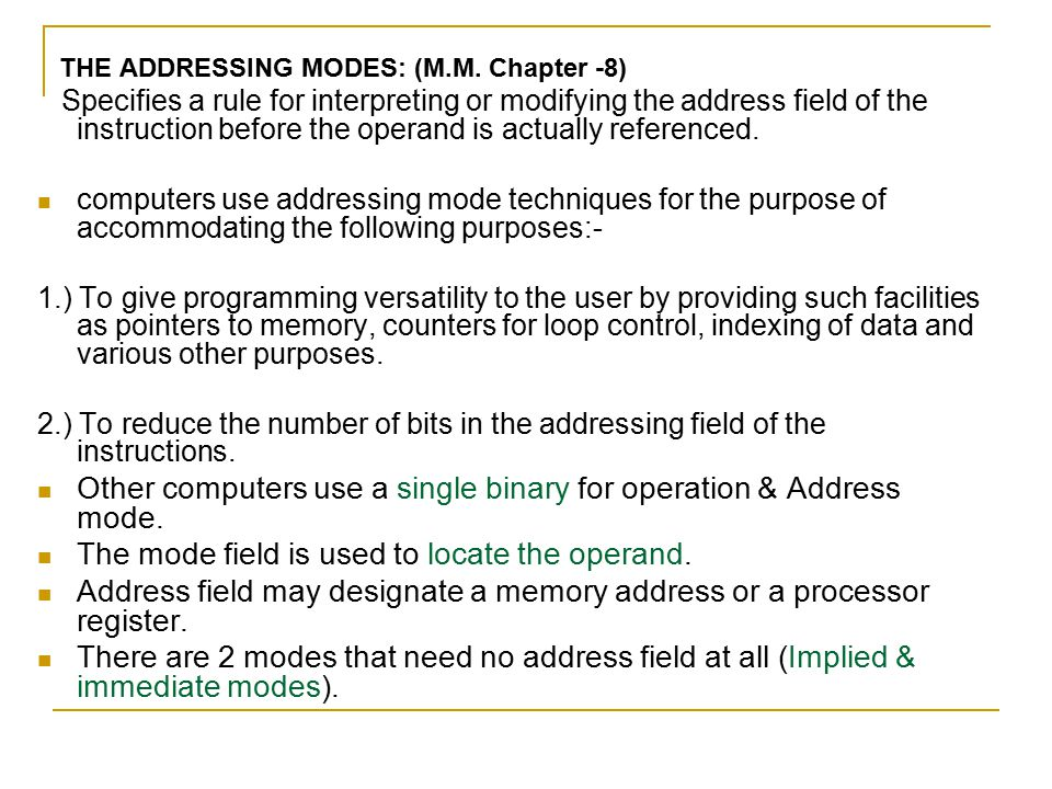 THE ADDRESSING MODES: (M.M. Chapter -8) Specifies a rule for interpreting or modifying the address field of the instruction before the operand is actu