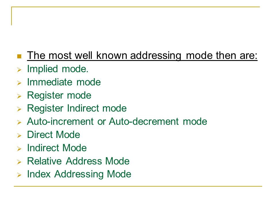 The most well known addressing mode then are:  Implied mode.  Immediate mode  Register mode  Register Indirect mode  Auto-increment or Auto-decre