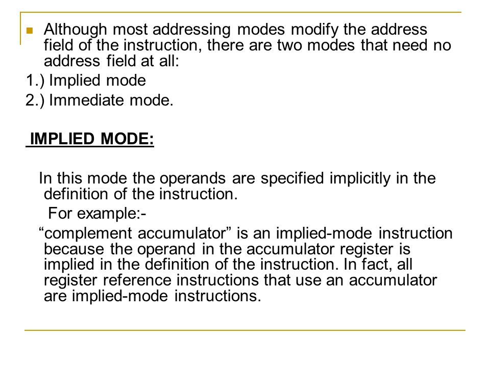 Although most addressing modes modify the address field of the instruction, there are two modes that need no address field at all: 1.) Implied mode 2.