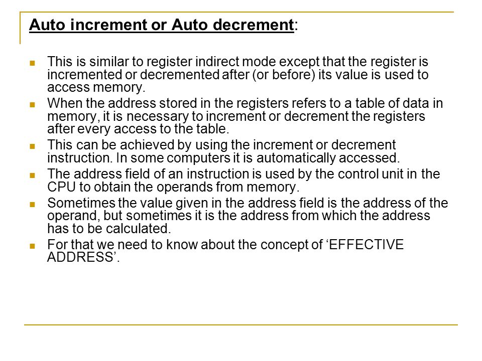 Auto increment or Auto decrement: This is similar to register indirect mode except that the register is incremented or decremented after (or before) i