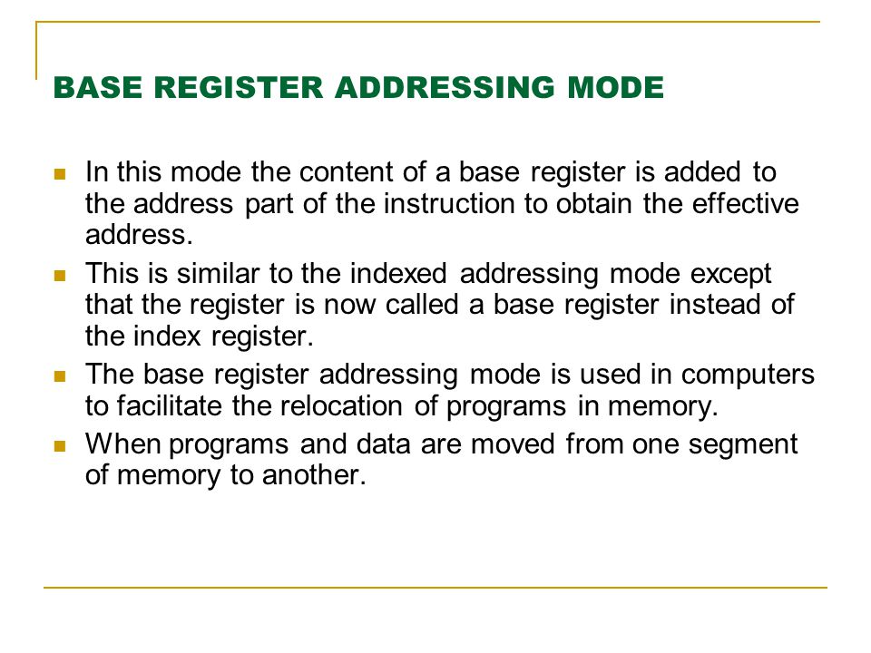 BASE REGISTER ADDRESSING MODE In this mode the content of a base register is added to the address part of the instruction to obtain the effective addr