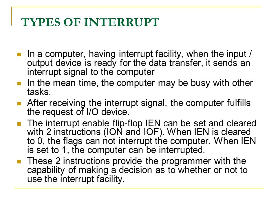 TYPES OF INTERRUPT In a computer, having interrupt facility, when the input / output device is ready for the data transfer, it sends an interrupt sign