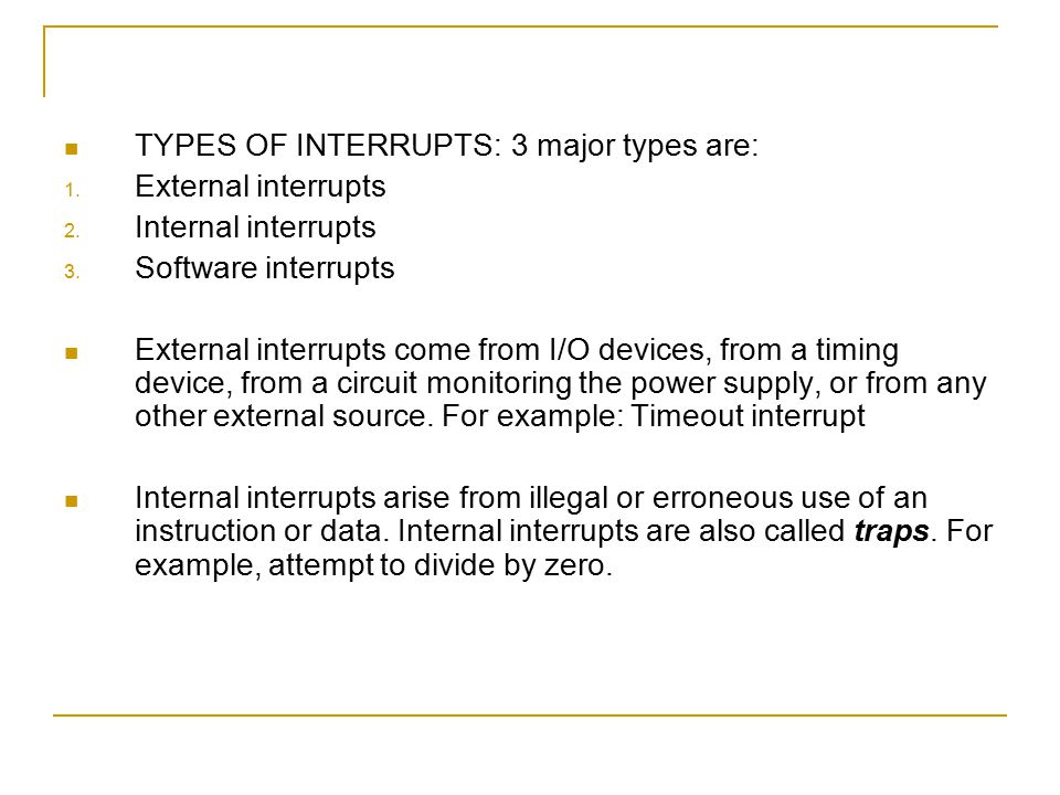 TYPES OF INTERRUPTS: 3 major types are: 1. External interrupts 2. Internal interrupts 3. Software interrupts External interrupts come from I/O devices