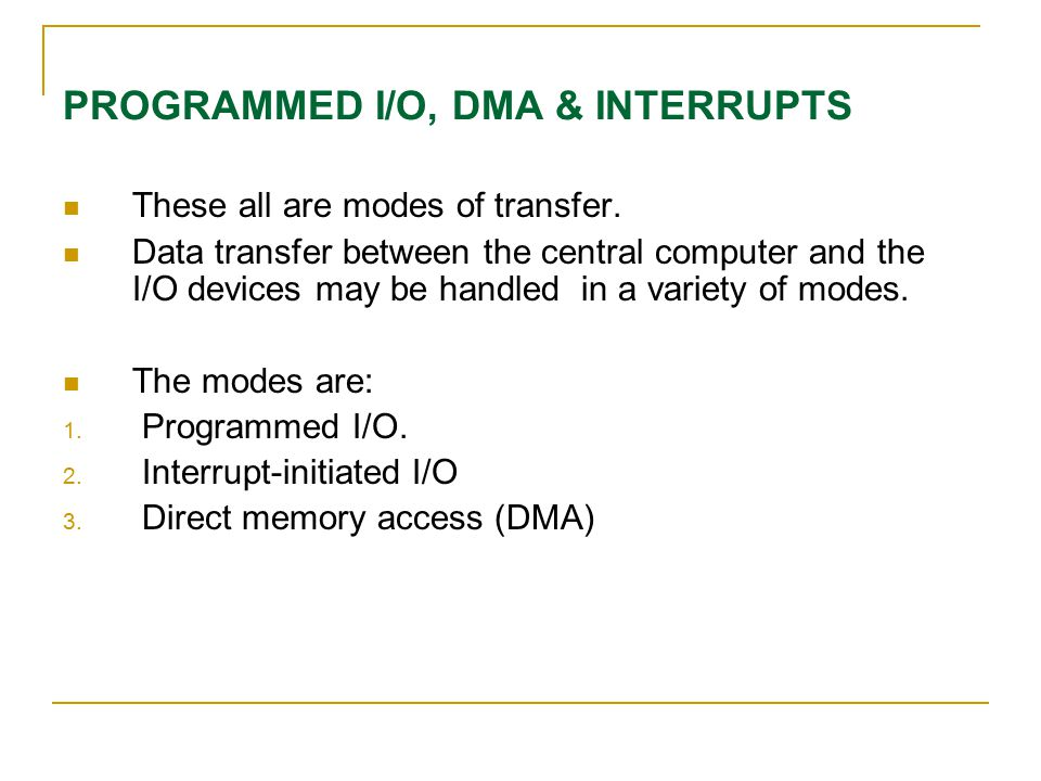 PROGRAMMED I/O, DMA & INTERRUPTS These all are modes of transfer. Data transfer between the central computer and the I/O devices may be handled in a v