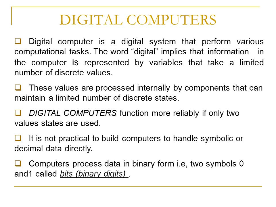 """DIGITAL COMPUTERS  Digital computer is a digital system that perform various computational tasks. The word """"digital"""" implies that information in the"""