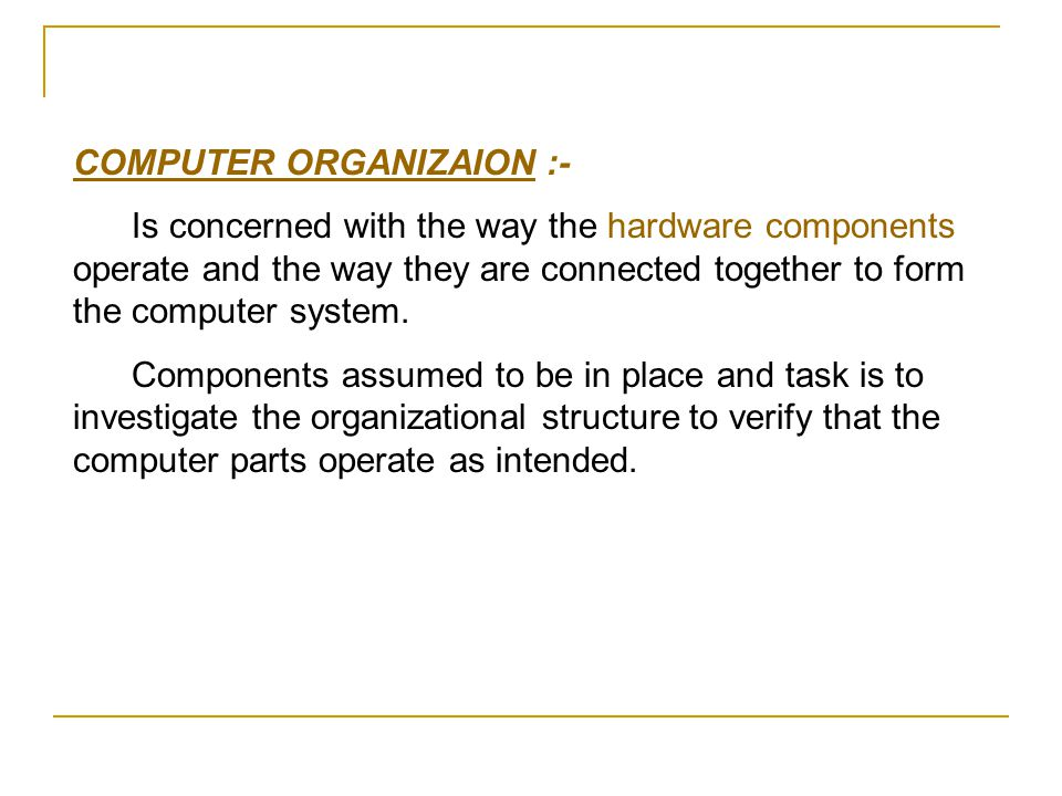 COMPUTER ORGANIZAION :- Is concerned with the way the hardware components operate and the way they are connected together to form the computer system.