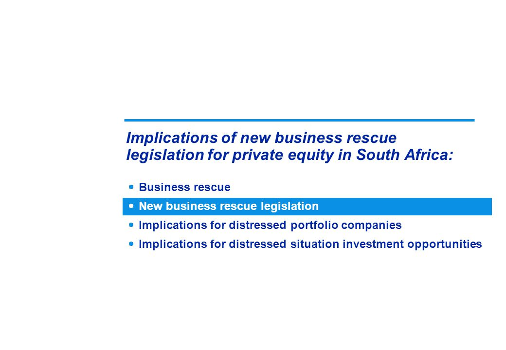  Business rescue  New business rescue legislation  Implications for distressed portfolio companies  Implications for distressed situation investment opportunities Implications of new business rescue legislation for private equity in South Africa: