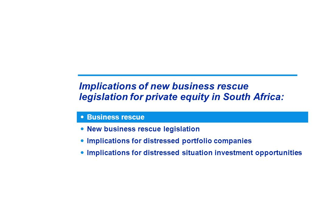 Implications of new business rescue legislation for private equity in South Africa:  Business rescue  New business rescue legislation  Implications for distressed portfolio companies  Implications for distressed situation investment opportunities
