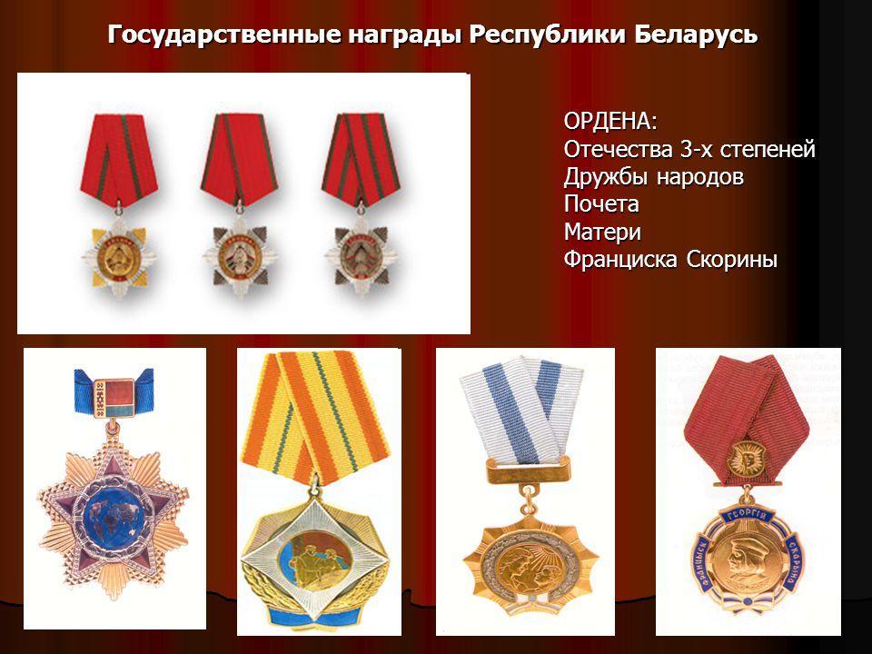 ОРДЕНА: Отечества 3-х степеней Дружбы народов Почета Матери Франциска Скорины Государственные награды Республики Беларусь