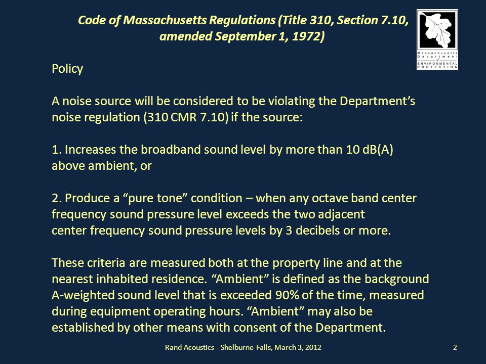 2 Code of Massachusetts Regulations (Title 310, Section 7.10, amended September 1, 1972) Policy A noise source will be considered to be violating the Department's noise regulation (310 CMR 7.10) if the source: 1.
