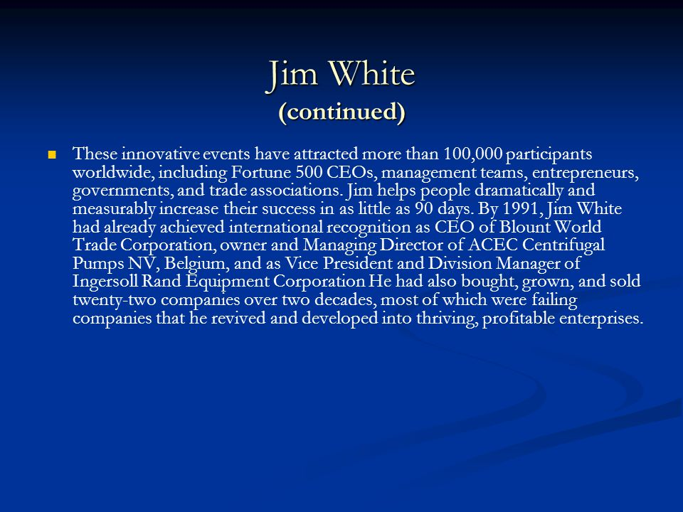 Jim White (continued) Whether working with multi-billion dollar corporations or the individual entrepreneur, Jim's approach is the same: to help you clearly identify how you lead and how you live—professionally and personally—so that you can discover your life's purpose.