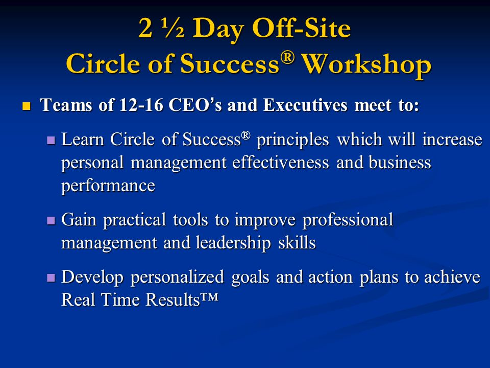 2 ½ Day Off-Site Circle of Success ® Workshop Teams of 12-16 CEO ' s and Executives meet to: Teams of 12-16 CEO ' s and Executives meet to: Learn Circle of Success ® principles which will increase personal management effectiveness and business performance Learn Circle of Success ® principles which will increase personal management effectiveness and business performance Gain practical tools to improve professional management and leadership skills Gain practical tools to improve professional management and leadership skills Develop personalized goals and action plans to achieve Real Time Results™ Develop personalized goals and action plans to achieve Real Time Results™