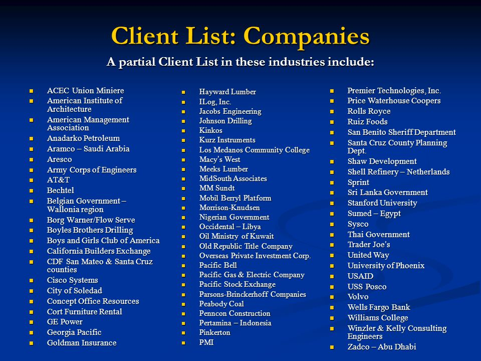 Client List: Companies A partial Client List in these industries include: ACEC Union Miniere ACEC Union Miniere American Institute of Architecture American Institute of Architecture American Management Association American Management Association Anadarko Petroleum Anadarko Petroleum Aramco – Saudi Arabia Aramco – Saudi Arabia Aresco Aresco Army Corps of Engineers Army Corps of Engineers AT&T AT&T Bechtel Bechtel Belgian Government – Wallonia region Belgian Government – Wallonia region Borg Warner/Flow Serve Borg Warner/Flow Serve Boyles Brothers Drilling Boyles Brothers Drilling Boys and Girls Club of America Boys and Girls Club of America California Builders Exchange California Builders Exchange CDF San Mateo & Santa Cruz counties CDF San Mateo & Santa Cruz counties Cisco Systems Cisco Systems City of Soledad City of Soledad Concept Office Resources Concept Office Resources Cort Furniture Rental Cort Furniture Rental GE Power GE Power Georgia Pacific Georgia Pacific Goldman Insurance Goldman Insurance Hayward Lumber Hayward Lumber ILog, Inc.