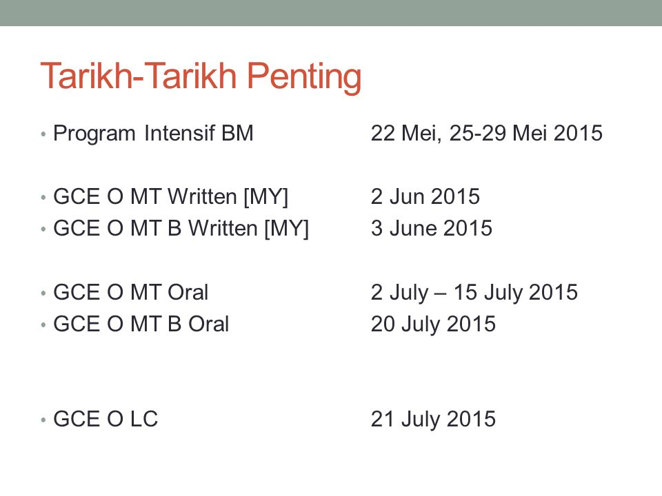 Tarikh-Tarikh Penting Program Intensif BM22 Mei, 25-29 Mei 2015 GCE O MT Written [MY]2 Jun 2015 GCE O MT B Written [MY]3 June 2015 GCE O MT Oral 2 July – 15 July 2015 GCE O MT B Oral20 July 2015 GCE O LC21 July 2015