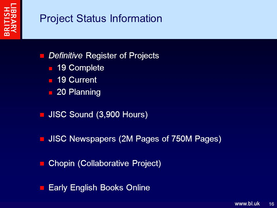 16   Definitive Register of Projects 19 Complete 19 Current 20 Planning JISC Sound (3,900 Hours) JISC Newspapers (2M Pages of 750M Pages) Chopin (Collaborative Project) Early English Books Online Project Status Information