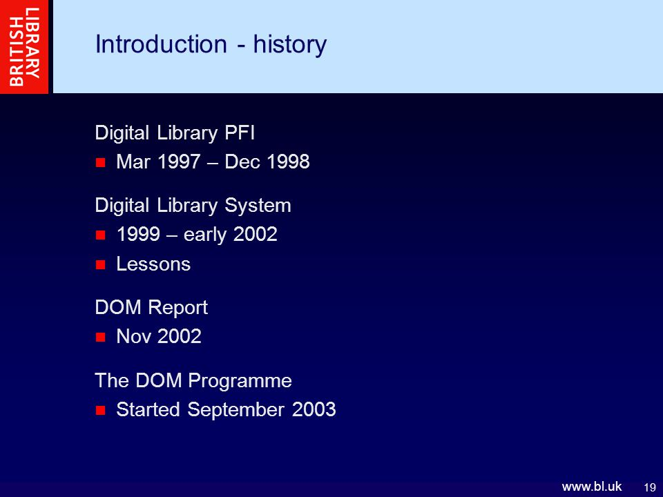 19   Introduction - history Digital Library PFI Mar 1997 – Dec 1998 Digital Library System 1999 – early 2002 Lessons DOM Report Nov 2002 The DOM Programme Started September 2003