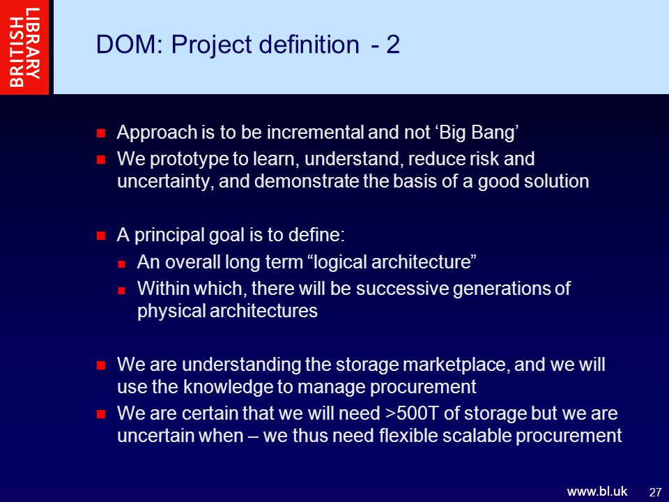 27 www.bl.uk DOM: Project definition - 2 Approach is to be incremental and not 'Big Bang' We prototype to learn, understand, reduce risk and uncertainty, and demonstrate the basis of a good solution A principal goal is to define: An overall long term logical architecture Within which, there will be successive generations of physical architectures We are understanding the storage marketplace, and we will use the knowledge to manage procurement We are certain that we will need >500T of storage but we are uncertain when – we thus need flexible scalable procurement