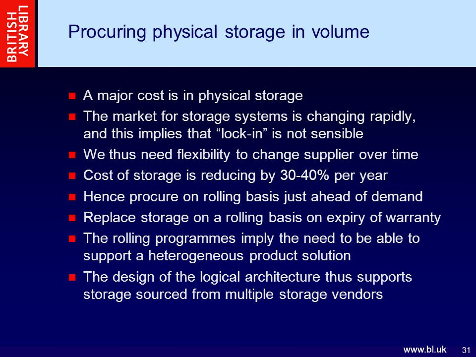 31 www.bl.uk Procuring physical storage in volume A major cost is in physical storage The market for storage systems is changing rapidly, and this implies that lock-in is not sensible We thus need flexibility to change supplier over time Cost of storage is reducing by 30-40% per year Hence procure on rolling basis just ahead of demand Replace storage on a rolling basis on expiry of warranty The rolling programmes imply the need to be able to support a heterogeneous product solution The design of the logical architecture thus supports storage sourced from multiple storage vendors
