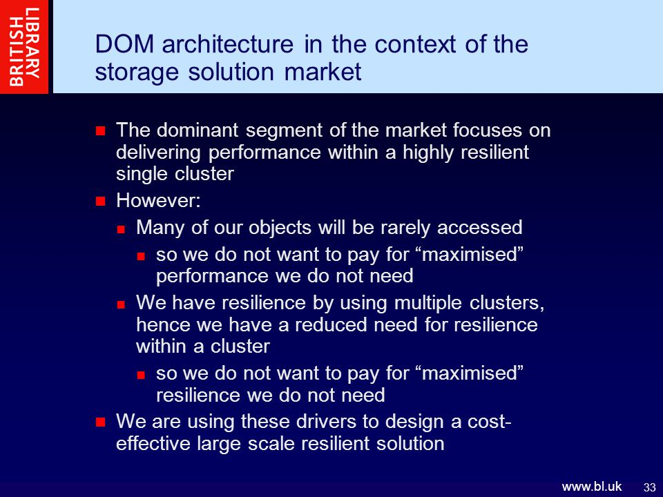 33 www.bl.uk DOM architecture in the context of the storage solution market The dominant segment of the market focuses on delivering performance within a highly resilient single cluster However: Many of our objects will be rarely accessed so we do not want to pay for maximised performance we do not need We have resilience by using multiple clusters, hence we have a reduced need for resilience within a cluster so we do not want to pay for maximised resilience we do not need We are using these drivers to design a cost- effective large scale resilient solution