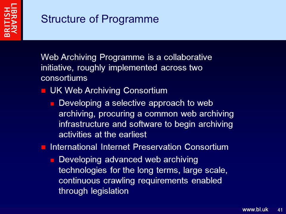 41 www.bl.uk Structure of Programme Web Archiving Programme is a collaborative initiative, roughly implemented across two consortiums UK Web Archiving Consortium Developing a selective approach to web archiving, procuring a common web archiving infrastructure and software to begin archiving activities at the earliest International Internet Preservation Consortium Developing advanced web archiving technologies for the long terms, large scale, continuous crawling requirements enabled through legislation