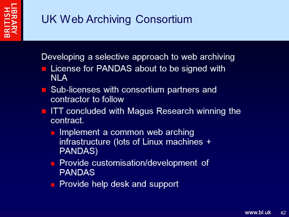 42 www.bl.uk UK Web Archiving Consortium Developing a selective approach to web archiving License for PANDAS about to be signed with NLA Sub-licenses with consortium partners and contractor to follow ITT concluded with Magus Research winning the contract.