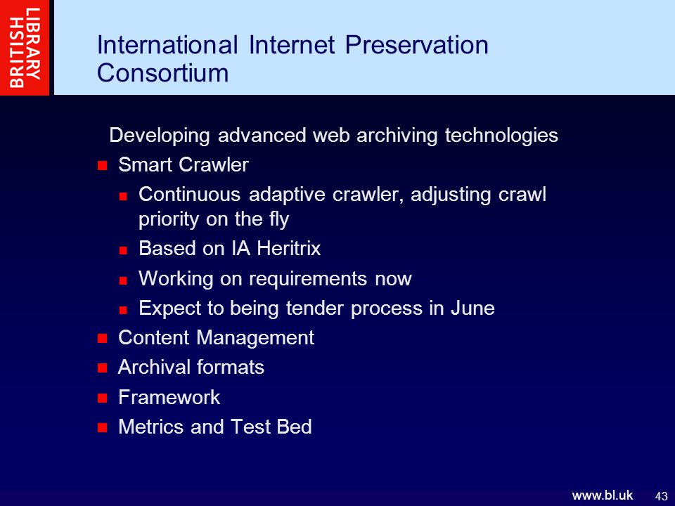 43 www.bl.uk International Internet Preservation Consortium Developing advanced web archiving technologies Smart Crawler Continuous adaptive crawler, adjusting crawl priority on the fly Based on IA Heritrix Working on requirements now Expect to being tender process in June Content Management Archival formats Framework Metrics and Test Bed