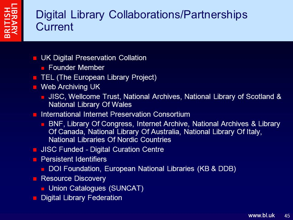 45   Digital Library Collaborations/Partnerships Current UK Digital Preservation Collation Founder Member TEL (The European Library Project) Web Archiving UK JISC, Wellcome Trust, National Archives, National Library of Scotland & National Library Of Wales International Internet Preservation Consortium BNF, Library Of Congress, Internet Archive, National Archives & Library Of Canada, National Library Of Australia, National Library Of Italy, National Libraries Of Nordic Countries JISC Funded - Digital Curation Centre Persistent Identifiers DOI Foundation, European National Libraries (KB & DDB) Resource Discovery Union Catalogues (SUNCAT) Digital Library Federation