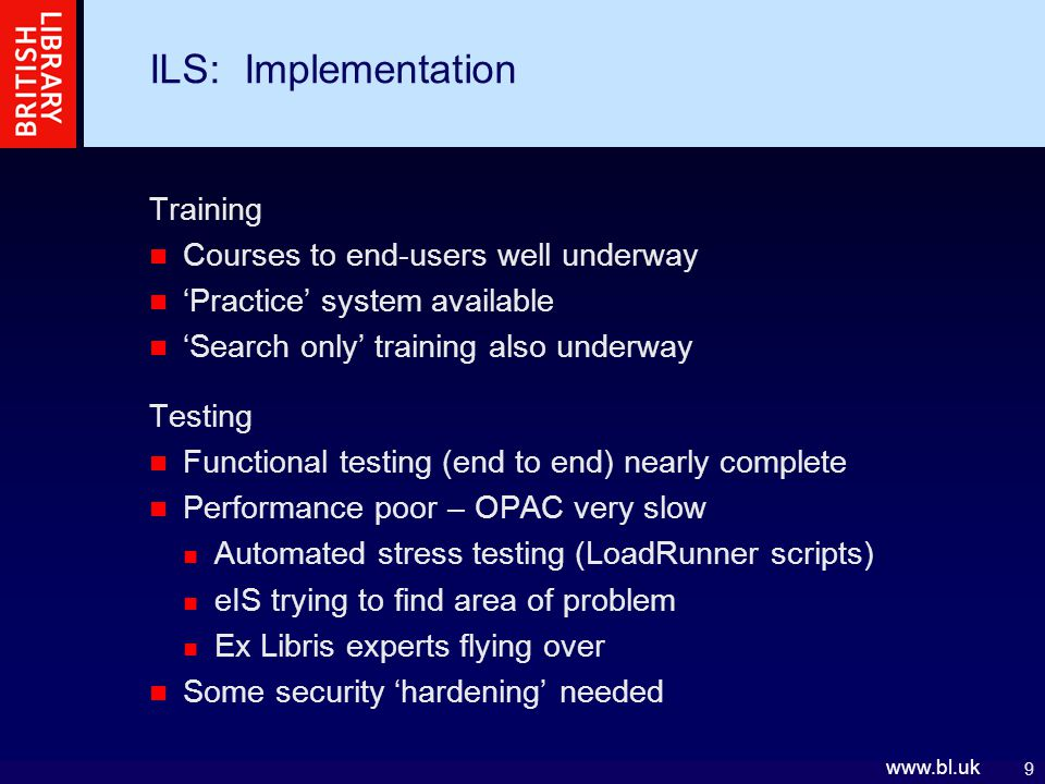 9   ILS: Implementation Training Courses to end-users well underway 'Practice' system available 'Search only' training also underway Testing Functional testing (end to end) nearly complete Performance poor – OPAC very slow Automated stress testing (LoadRunner scripts) eIS trying to find area of problem Ex Libris experts flying over Some security 'hardening' needed