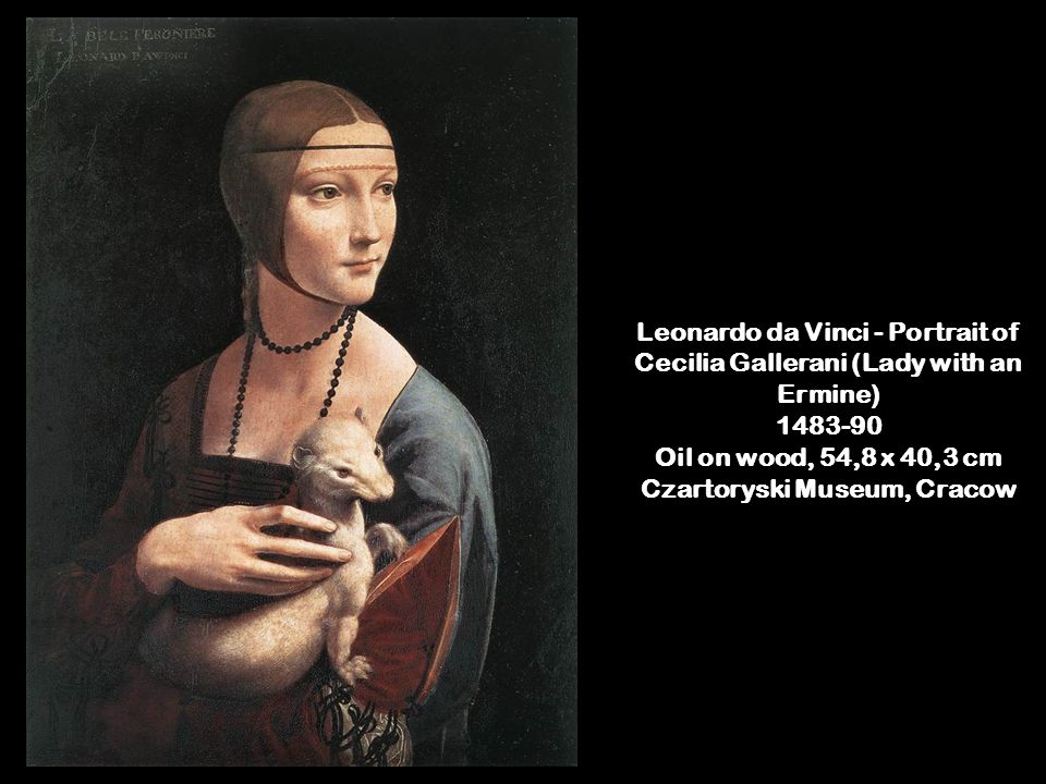 Leonardo da Vinci - Portrait of Cecilia Gallerani (Lady with an Ermine) 1483-90 Oil on wood, 54,8 x 40,3 cm Czartoryski Museum, Cracow