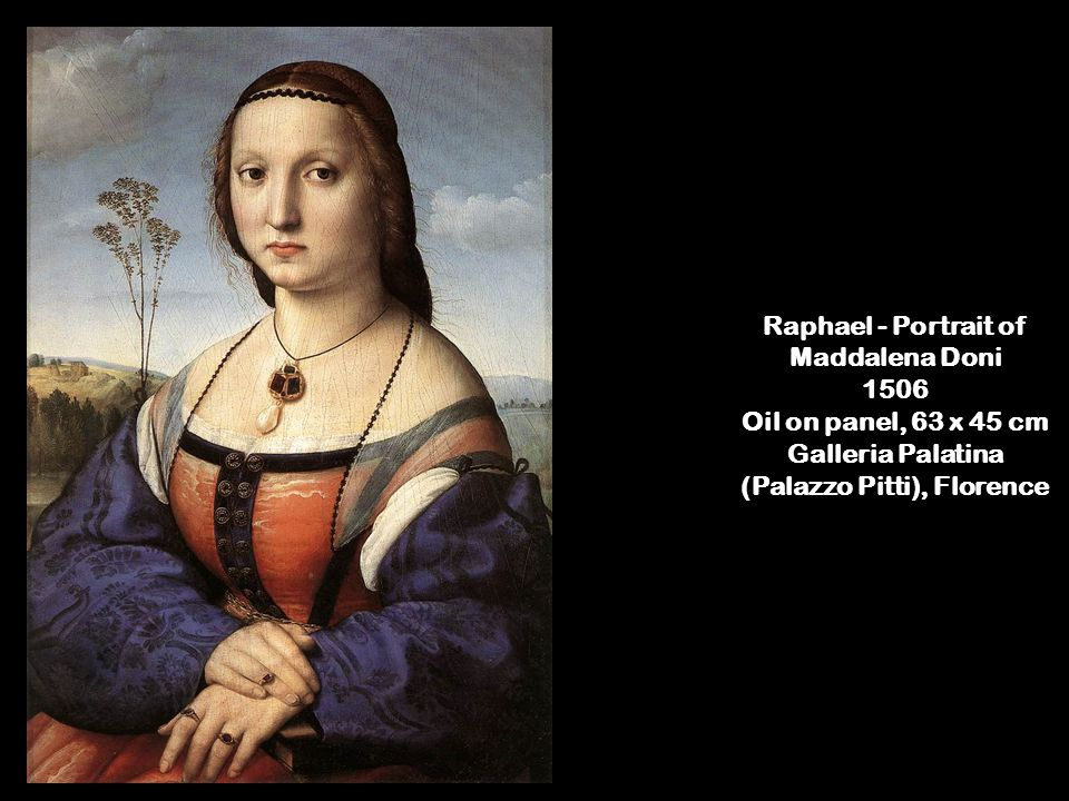 Raphael - Portrait of Maddalena Doni 1506 Oil on panel, 63 x 45 cm Galleria Palatina (Palazzo Pitti), Florence