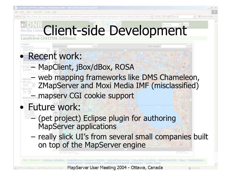 MapServer User Meeting 2004 - Ottawa, Canada Client-side Development Recent work: –MapClient, jBox/dBox, ROSA –web mapping frameworks like DMS Chameleon, ZMapServer and Moxi Media IMF (misclassified) –mapserv CGI cookie support Future work: –(pet project) Eclipse plugin for authoring MapServer applications –really slick UI's from several small companies built on top of the MapServer engine