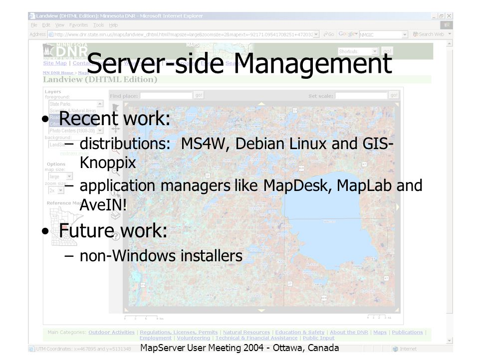 MapServer User Meeting 2004 - Ottawa, Canada Server-side Management Recent work: –distributions: MS4W, Debian Linux and GIS- Knoppix –application managers like MapDesk, MapLab and AveIN.