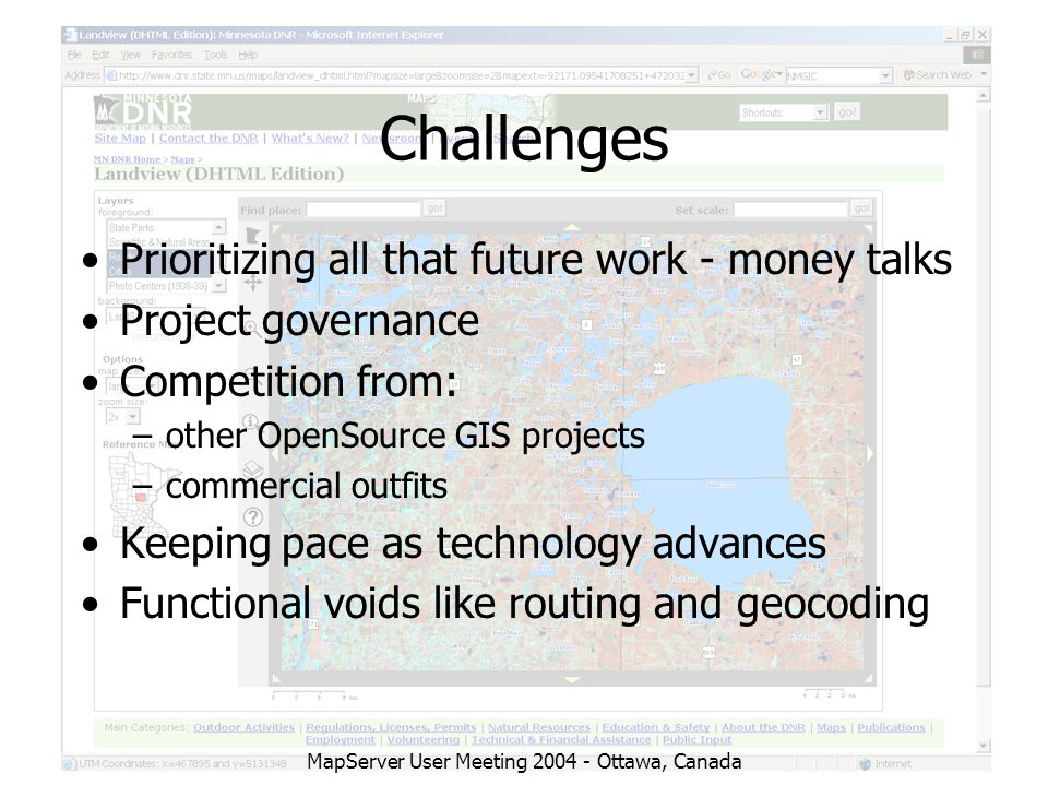 MapServer User Meeting 2004 - Ottawa, Canada Challenges Prioritizing all that future work - money talks Project governance Competition from: –other OpenSource GIS projects –commercial outfits Keeping pace as technology advances Functional voids like routing and geocoding